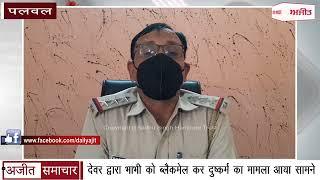 video : Palwal - देवर द्वारा भाभी को Blackmail कर दुष्कर्म का Case आया सामने