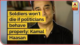 Soldiers won't die if politicians behave properly: Kamal Haasan | ABP Uncut - ABPNEWSTV