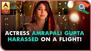 'Ishqbaaz' & 'Qubool Hai' Actress Amrapali Gupta Harassed On A Flight! | ABP News - ABPNEWSTV