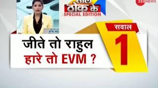 Taal Thok Ke: Congress Plan- Victory= Rahul Gandhi; Defeat= EVM issue? | जीते तो राहुल, हारे तो EVM? - ZEENEWS
