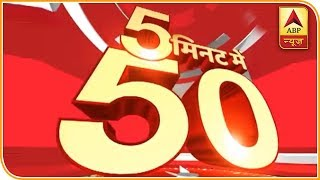 Watch 50 main headlines of the day in 5 minutes - ABPNEWSTV