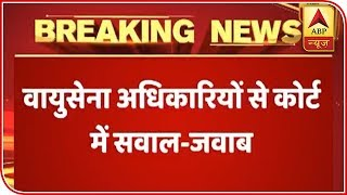 Rafale Deal Case: IAF officials present their version in SC - ABPNEWSTV