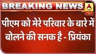 PM  ko Sanak Hai Mere Pariwaar Ke Baare Me Baat Karne Ki: Priyanka Gandhi - ABPNEWSTV
