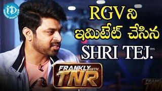 RGV ని ఇమిటేట్ చేసిన Shri Tej || Frankly With TNR - IDREAMMOVIES