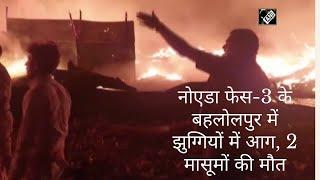 नोएडा फेस-3 के बहलोलपुर में झुग्गियों में आग, 2 मासूमों की मौत