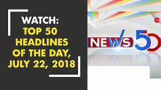 Watch: Top 50 Headlines of the Day, July 22, 2018 - ZEENEWS