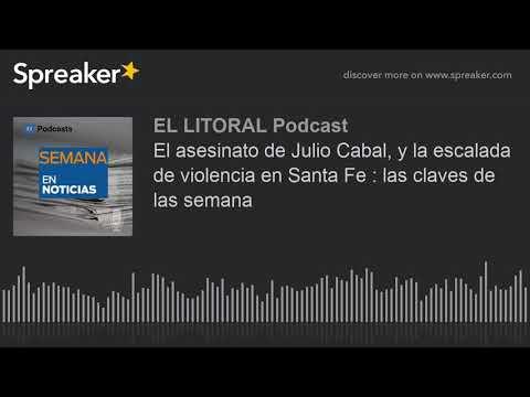 El asesinato de Julio Cabal, y la escalada de violencia en Santa Fe : las claves de las semana