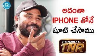 అదంతా iPhone తోనే షూట్ చేసాము - Gopi Ganesh Pattabhi    Frankly With TNR - IDREAMMOVIES