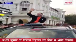 video : अक्षय कुमार के दिल्ली पहुंचने पर फैंस में भारी उत्साह