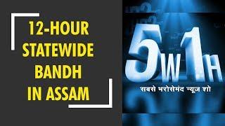 5W1H: 12-hour statewide bandh in Assam against Citizenship (Amendment) Bill 2016 - ZEENEWS