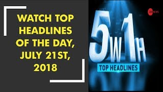 5W1H: Watch top headlines of the day, July 21st, 2018 - ZEENEWS