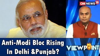 Anti-Modi Bloc Rising In Delhi &Punjab? | Viewpoint | CNN News18 - IBNLIVE
