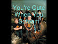 You're Cute When You Scream