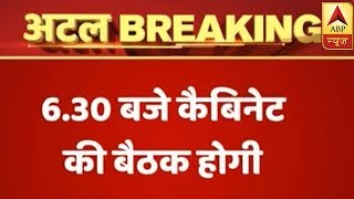 Cabinet meeting called at 6:30 pm to pay tribute to Atal Bihari Vajpayee - ABPNEWSTV