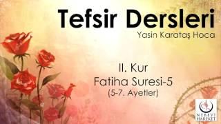 001 Fatiha Suresi II. Kur 5-7. Ayetlerin Tefsiri (Yasin Karataş Hoca)