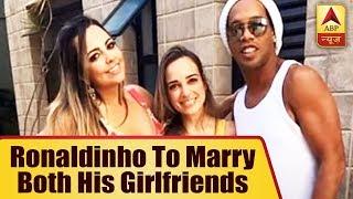 Brazil soccer star Ronaldinho to marry both his girlfriends at the same time! - ABPNEWSTV