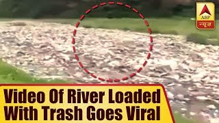 Video Of River Loaded With Trash Goes Viral - ABPNEWSTV