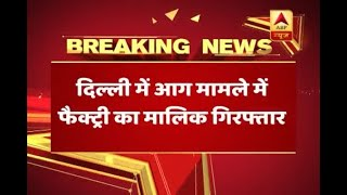 Delhi Fire: Firecracker factory owner Manoj Jain arrested, another co-owner absconding - ABPNEWSTV