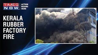 Kerala: Major fire breaks out at rubber factory in Kochi - TIMESNOWONLINE