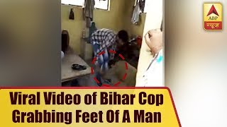 Video of Bihar cop grabbing feet of a man goes viral - ABPNEWSTV