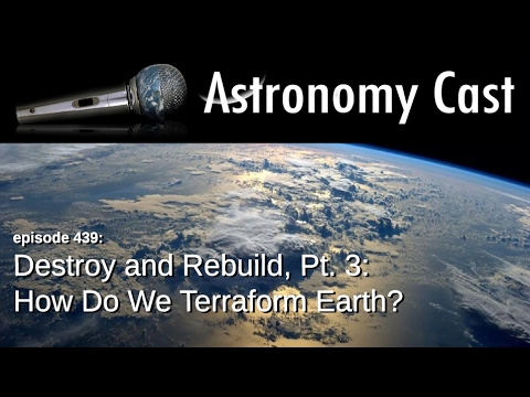 Astronomy Cast Ep. 439: Destroy and Rebuild, Pt. 3: How Do We Terraform Earth?