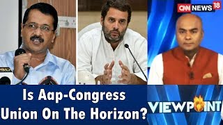 Is App-Congress Union On The Horizon? | Viewpoint | CNN News18 - IBNLIVE