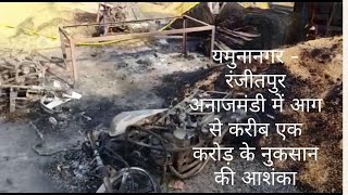 यमुनानगर - रंजीतपुर अनाजमंडी में आग से करीब एक करोड़ के नुकसान की आशंका
