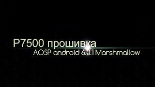 обзор прошивки на android 6.0.1 для P7500 Tab 10.1 от AOSP