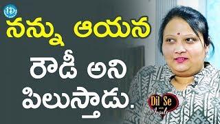 నన్ను ఆయన రౌడీ అని పిలుస్తాడు - Geetha Singh || Dil Se With Anjali - IDREAMMOVIES
