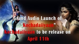 Grand Audio Launch of Kochadaiiyaan… – Kochadaiiyaan to be Release on April 11th