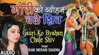 गौरी को ब्याहन चले शिव Gauri Ko Byahan Chale Shiv I Shiv Vivah Bhajan I RANI INDRANI SHARMA I Audio - TSERIESBHAKTI