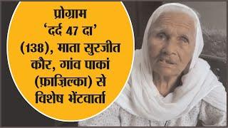VIDEO :प्रोग्राम 'दर्द 47 दा' माता सुरजीत कौर, गांव पाकां (फाजिल्का) से विशेष भेंटवार्ता