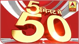 Watch all latest news of the day in super-fast speed: Top 50 - ABPNEWSTV