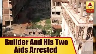 Greater Noida Building Collapse: Builder and his two aids arrested - ABPNEWSTV