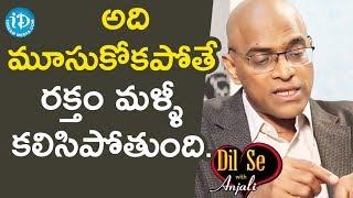 అది మూసుకోకపోతే రక్తం మళ్ళి  కలిసిపోతుంది  - Gopala Krishna Gokhale || Dil Se With Anjali - IDREAMMOVIES