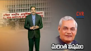 వాజపేయి ఆరోగ్యం అత్యంత విషమం... | Atal Bihari Vajpayee Health Critical:PM Modi re-visits AIIMS | CVR - CVRNEWSOFFICIAL