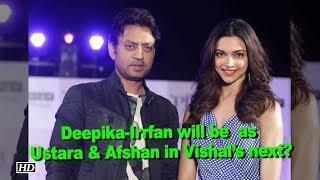 Deepika-Irrfan will be seen as Ustara & Afshan in Vishal's next? - IANSLIVE