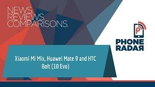 PhoneRadar Talk: Xiaomi Mi Mix, Huawei Mate 9 and HTC Bolt (10 Evo)