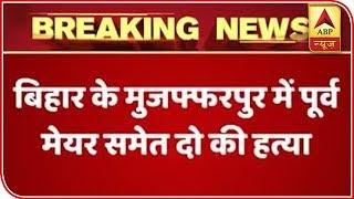 Former Bihar Mayor and two others shot dead in Muzaffarpur - ABPNEWSTV