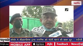 video : सोपोर में सीआरपीएफ द्वारा नागरिक को गोली मारने की खबर झूठ - एडीजी