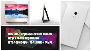 CES 2017: Керамический Xiaomi, ноут с 3-мя экранами и телевизор толщиной 3мм