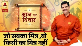 Aaj Ka Vichaar: One who is a friend of all, is a friend of none - ABPNEWSTV