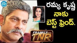 రమ్య కృష్ణ నాకు చాలా బెస్ట్ ఫ్రెండ్. - Actor Jagapathi Babu || Frankly With TNR - IDREAMMOVIES
