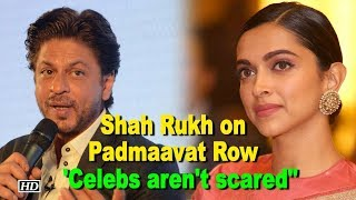 Shah Rukh on Padmaavat Row: Celebs aren't scared, only ignore them - IANSLIVE