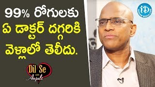 99%వరకు తెలీదు రోగి ఏ డాక్టర్ దగ్గరికి వెళ్లాలో  - Gopala Krishna Gokhale || Dil Se With Anjali - IDREAMMOVIES