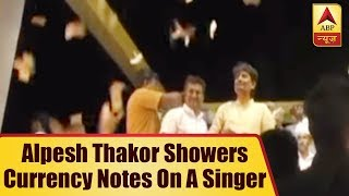 Congress MLA Alpesh Thakor showers currency notes on a singer - ABPNEWSTV