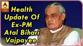 Know all about the health update of Ex-Prime Minister Atal Bihari Vajpayee - ABPNEWSTV
