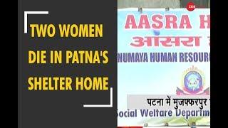 Deshhit: Two women die under mysterious circumstances in Patna's shelter home - ZEENEWS
