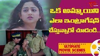 ఒక అమ్మాయిని ఎలా ఇంట్రాగేషన్ చేస్తున్నారో చూడండి | Ultimate Movie Scenes | TeluguOne - TELUGUONE