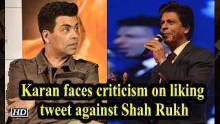 Karan faces criticism on liking tweet against Shah Rukh - IANSLIVE